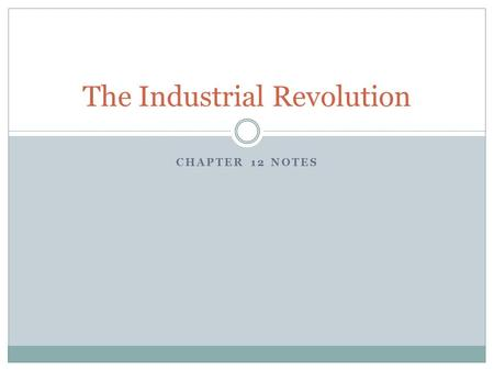 CHAPTER 12 NOTES The Industrial Revolution. A shift from an economy based on Farming and Handicrafts to an economy based on Manufacturing by machines.