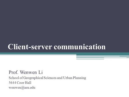 Client-server communication Prof. Wenwen Li School of Geographical Sciences and Urban Planning 5644 Coor Hall