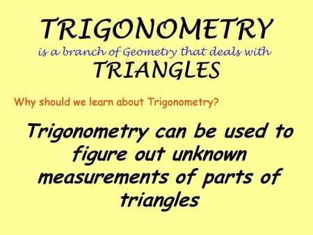 TRIGONOMETRY is a branch of Geometry that deals with TRIANGLES Trigonometry can be used to figure out unknown measurements of parts of triangles Why should.