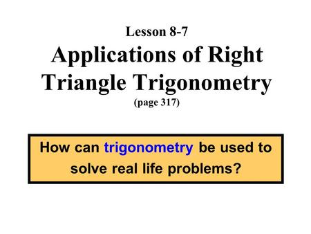 Lesson 8-7 Applications of Right Triangle Trigonometry (page 317) How can trigonometry be used to solve real life problems?