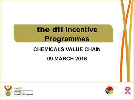 The dti Incentive Programmes CHEMICALS VALUE CHAIN 09 MARCH 2016 1.