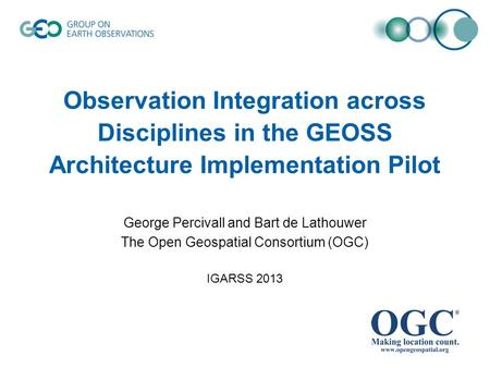 Observation Integration across Disciplines in the GEOSS Architecture Implementation Pilot George Percivall and Bart de Lathouwer The Open Geospatial Consortium.