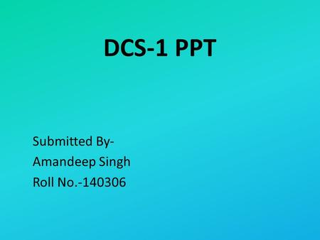 DCS-1 PPT Submitted By- Amandeep Singh Roll No.-140306.