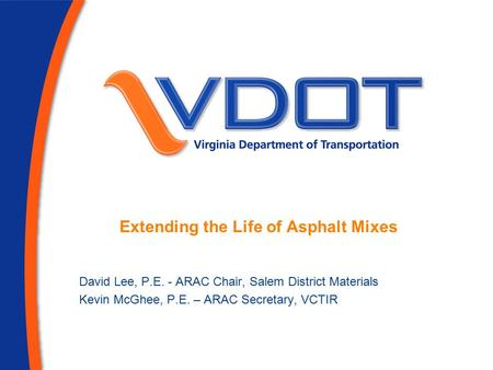Extending the Life of Asphalt Mixes David Lee, P.E. - ARAC Chair, Salem District Materials Kevin McGhee, P.E. – ARAC Secretary, VCTIR.