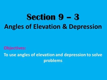 Section 9 – 3 Section 9 – 3 Angles of Elevation & Depression Objectives: To use angles of elevation and depression to solve problems.