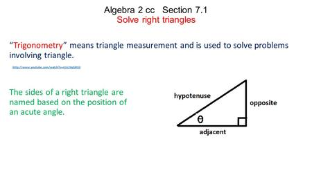 "Algebra 2 cc Section 7.1 Solve right triangles ""Trigonometry"" means triangle measurement and is used to solve problems involving triangle. The sides of."