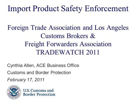Import Product Safety Enforcement Foreign Trade Association and Los Angeles Customs Brokers & Freight Forwarders Association TRADEWATCH 2011 Cynthia Allen,