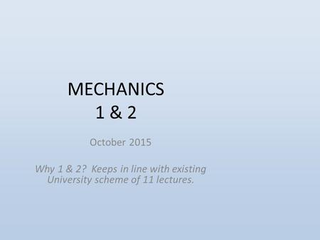 MECHANICS 1 & 2 October 2015 Why 1 & 2? Keeps in line with existing University scheme of 11 lectures.
