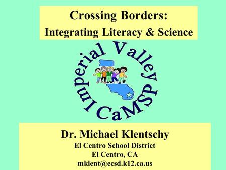 Dr. Michael Klentschy El Centro School District El Centro, CA Crossing Borders: Integrating Literacy & Science.