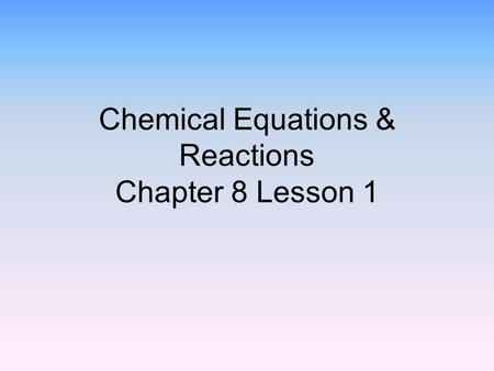 Chemical Equations & Reactions Chapter 8 Lesson 1.
