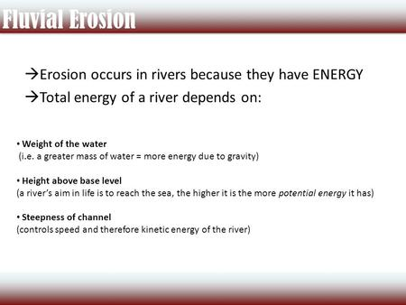 Fluvial Erosion  Erosion occurs in rivers because they have ENERGY  Total energy of a river depends on: Weight of the water (i.e. a greater mass of water.