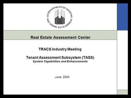 Real Estate Assessment Center TRACS Industry Meeting Tenant Assessment Subsystem (TASS) System Capabilities and Enhancements June 2004.
