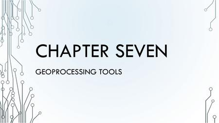 CHAPTER SEVEN GEOPROCESSING TOOLS. INTRODUCTION Reality > Conception > Representation > Analysis > Documentation > Storage > Distribution Geoprocessing.