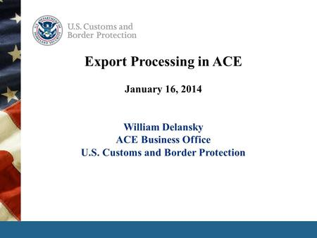 Export Processing in ACE January 16, 2014 William Delansky ACE Business Office U.S. Customs and Border Protection.