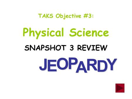 J E OPA R D Y TAKS Objective #3: Physical Science SNAPSHOT 3 REVIEW.