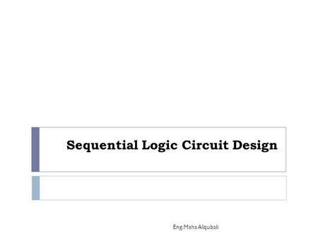 Sequential Logic Circuit Design Eng.Maha Alqubali.