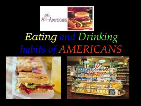 Eating and Drinking habits of AMERICANS. OVERVIEW  There are all kinds of canned, dried,frozen, prepackaged, precooked and prepared foods on sale in.