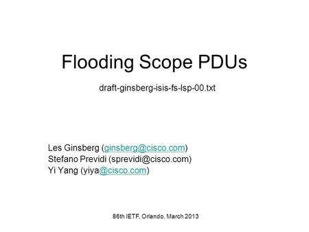 86th IETF, Orlando, March 2013 Flooding Scope PDUs draft-ginsberg-isis-fs-lsp-00.txt Les Ginsberg Stefano Previdi.