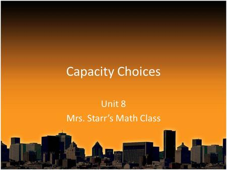 Capacity Choices Unit 8 Mrs. Starr's Math Class. Capacity Choices We will be going over several examples and you will pick the best measurement based.