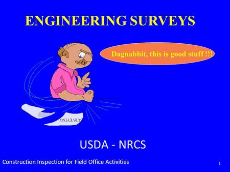 Dagnabbit, this is good stuff !!! SURVEYING ENGINEERING SURVEYS USDA - NRCS Construction Inspection for Field Office Activities 1.