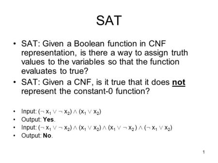 1 SAT SAT: Given a Boolean function in CNF representation, is there a way to assign truth values to the variables so that the function evaluates to true?
