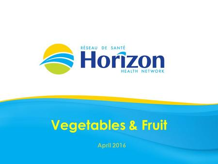Vegetables & Fruit April 2016. Health Info prepared by Public Health April 2016.