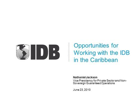 Opportunities for Working with the IDB in the Caribbean Nathaniel Jackson Vice Presidency for Private Sector and Non- Sovereign Guaranteed Operations June.