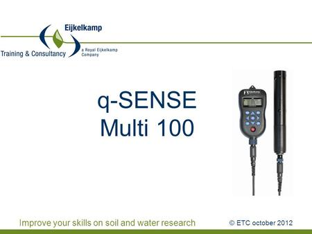 Improve your skills on soil and water research q-SENSE Multi 100 © ETC october 2012.