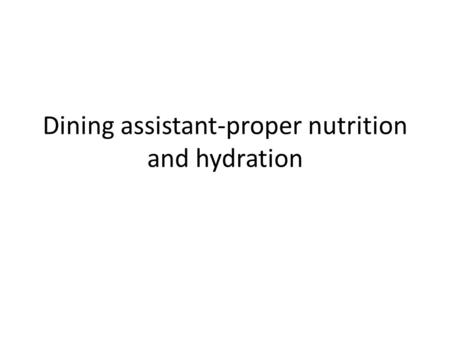 Dining assistant-proper nutrition and hydration. Nutrition is how the body uses food to maintain health. – Need a well balanced diet with essential nutrient.