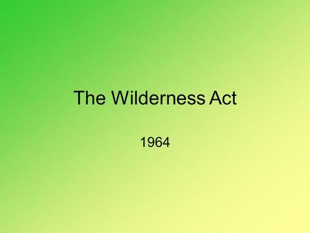 The Wilderness Act 1964. Permanently protects some lands from development.