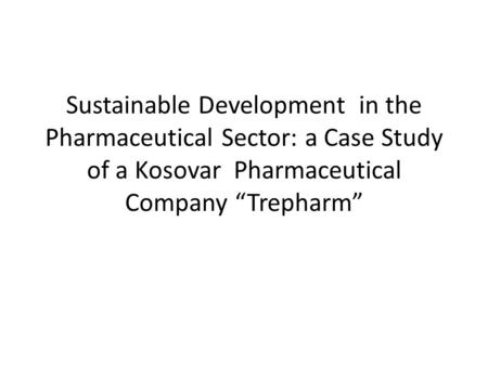 "Sustainable Development in the Pharmaceutical Sector: a Case Study of a Kosovar Pharmaceutical Company ""Trepharm"""
