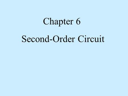 Chapter 6 Second-Order Circuit. A second-order circuit is characterized by a second- order differential equation. It consists of resistors and the equivalent.