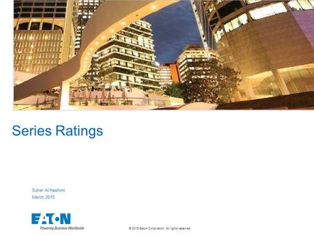 © 2015 Eaton Corporation. All rights reserved. Series Ratings Suher Al Hashimi March 2015.