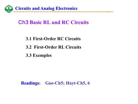Ch3 Basic RL and RC Circuits 3.1 First-Order RC Circuits 3.2 First-Order RL Circuits 3.3 Exemples Readings Readings: Gao-Ch5; Hayt-Ch5, 6 Circuits and.