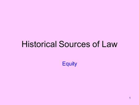 1 Historical Sources of Law Equity. 2 'Equity' has a number of meanings. For us it is a historical source that still has relevance today. Equitable principles.