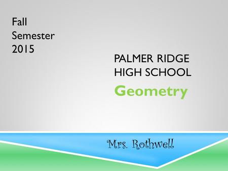 PALMER RIDGE HIGH SCHOOL Geometry Mrs. Rothwell Fall Semester 2015.