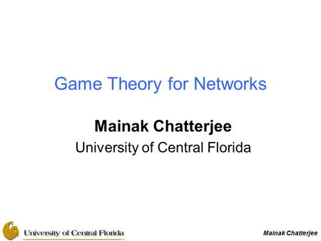 Mainak Chatterjee Game Theory for Networks Mainak Chatterjee University of Central Florida.
