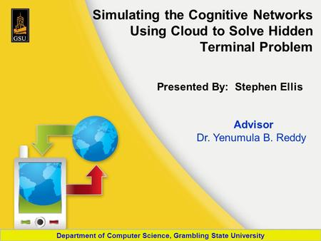 Simulating the Cognitive Networks Using Cloud to Solve Hidden Terminal Problem Presented By: Stephen Ellis Advisor Dr. Yenumula B. Reddy Department of.