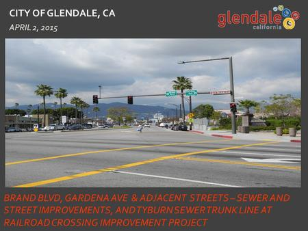 CITY OF GLENDALE, CA APRIL 2, 2015 BRAND BLVD, GARDENA AVE & ADJACENT STREETS – SEWER AND STREET IMPROVEMENTS, AND TYBURN SEWER TRUNK LINE AT RAILROAD.