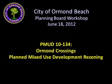 City of Ormond Beach Planning Board Workshop June 18, 2012 PMUD 10-134: Ormond Crossings Planned Mixed Use Development Rezoning.