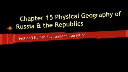 Chapter 15 Physical Geography of Russia & the Republics Section 3 Human-Environment Interaction.