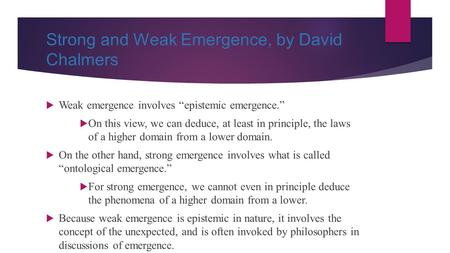 "Strong and Weak Emergence, by David Chalmers  Weak emergence involves ""epistemic emergence.""  On this view, we can deduce, at least in principle, the."
