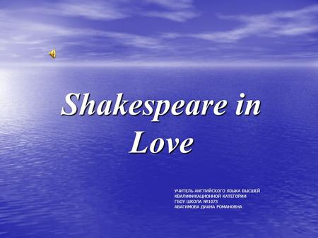 Shakespeare in Love УЧИТЕЛЬ АНГЛИЙСКОГО ЯЗЫКА ВЫСШЕЙ КВАЛИФИКАЦИОННОЙ КАТЕГОРИИ ГБОУ ШКОЛА №1073 АВАГИМОВА ДИАНА РОМАНОВНА.