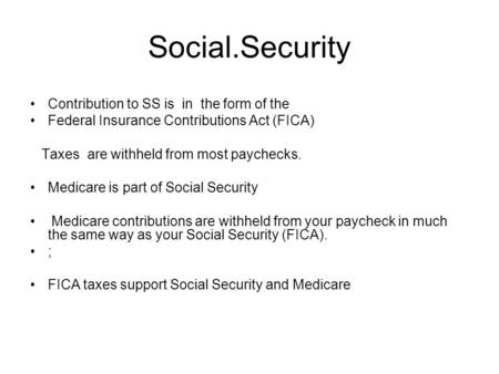 Social.Security Contribution to SS is in the form of the Federal Insurance Contributions Act (FICA) Taxes are withheld from most paychecks. Medicare is.