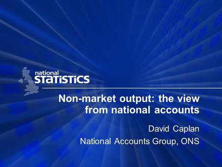 Non-market output: the view from national accounts David Caplan National Accounts Group, ONS.