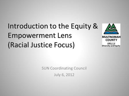 Introduction to the Equity & Empowerment Lens (Racial Justice Focus) SUN Coordinating Council July 6, 2012.