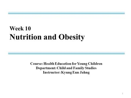 Week 10 Nutrition and Obesity Course: Health Education for Young Children Department: Child and Family Studies Instructor: Kyung Eun Jahng 1.