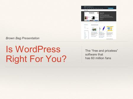 "Brown Bag Presentation Is WordPress Right For You? The ""free and priceless"" software that has 60 million fans."