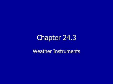 Chapter 24.3 Weather Instruments. Objectives Describe the types of instruments used to measure air temperature and wind speed Describe the types of instruments.