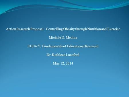 Action Research Proposal: Controlling Obesity through Nutrition and Exercise Michale D. Medina EDU671: Fundamentals of Educational Research Dr. Kathleen.